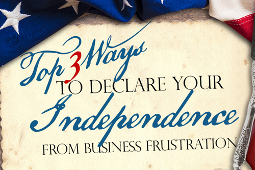 TOP 3 WAYS TO DECLARE YOUR INDEPENDENCE FROM BUSINESS FRUSTRATION